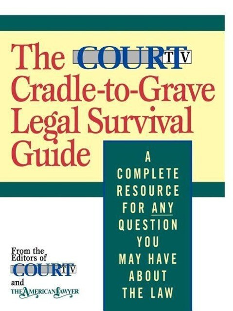 The Court TV Cradle-To-Grave Legal Survival Guide: A Complete Resource for Any Question You May Have about the Law als Taschenbuch