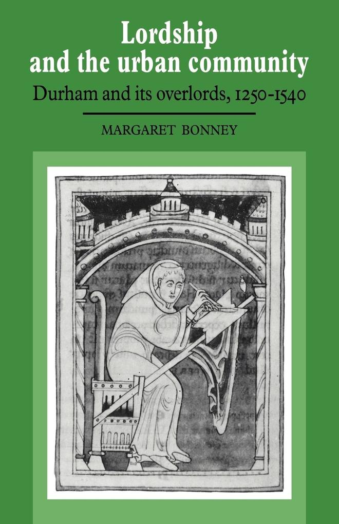Lordship and the Urban Community: Durham and Its Overlords, 1250 1540 als Buch
