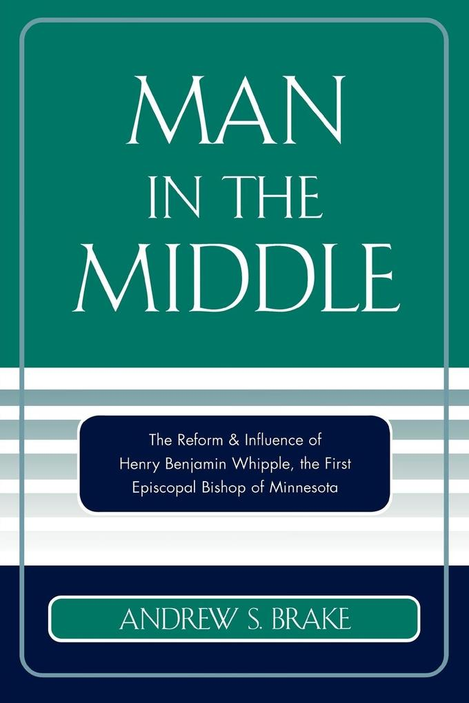 Man in the Middle: The Reform & Influence of Henry Benjamin Whipple, the First Episcopal Bishop of Minnesota als Taschenbuch