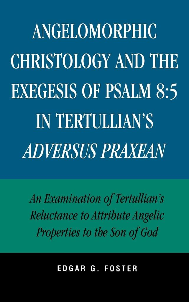Angelomorphic Christology and the Exegesis of Psalm 8:5 in Tertullian's Adversus Praxean: An Examination of Tertullian's Reluctance to Attribute Angel als Buch