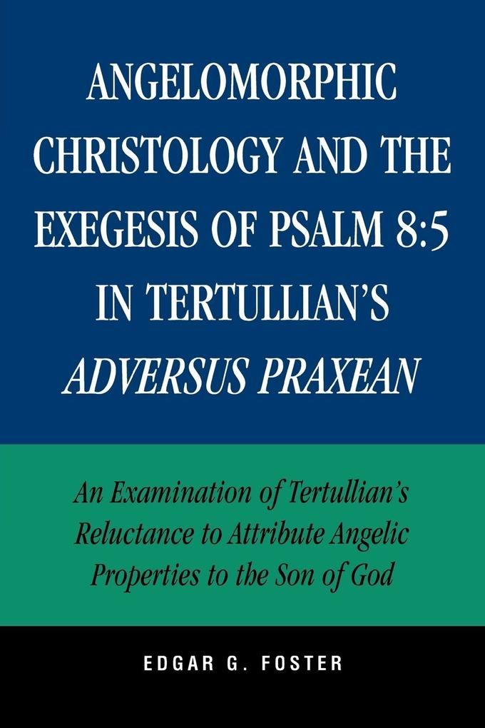 Angelomorphic Christology and the Exegesis of Psalm 8:5 in Tertullian's Adversus Praxean: An Examination of Tertullian's Reluctance to Attribute Angel als Taschenbuch