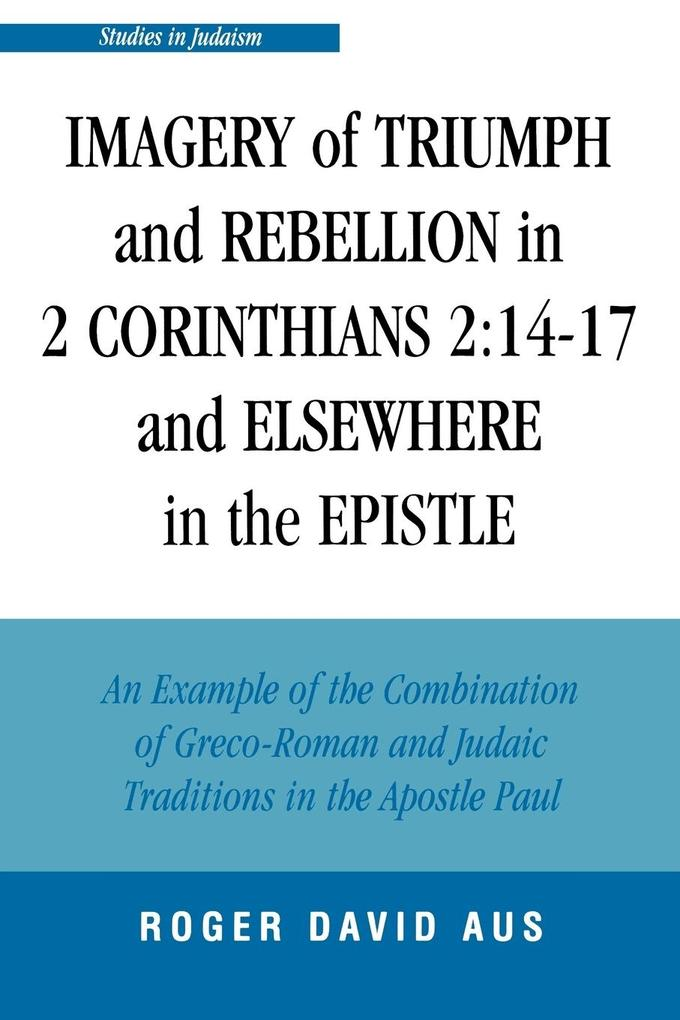 Imagery of Triumph and Rebellion in 2 Corinthians 2:14-17 and Elsewhere in the Epistle: An Example of the Combination of Greco-Roman and Judaic Tradit als Taschenbuch