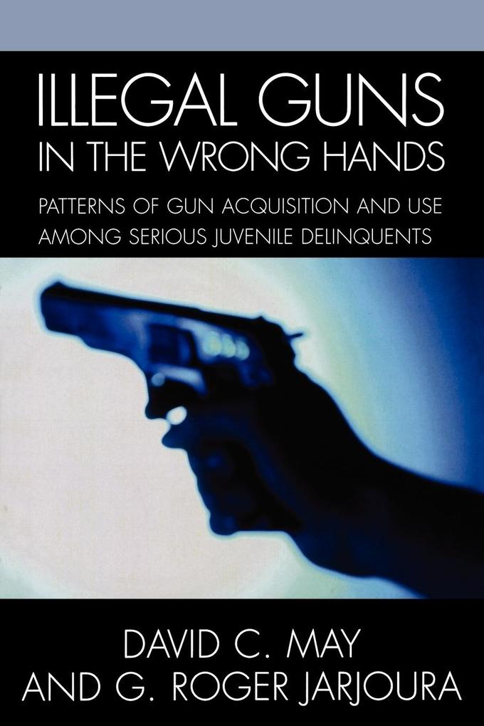 Illegal Guns in the Wrong Hands: Patterns of Gun Acquisition and Use Among Serious Juvenile Delinquents als Taschenbuch