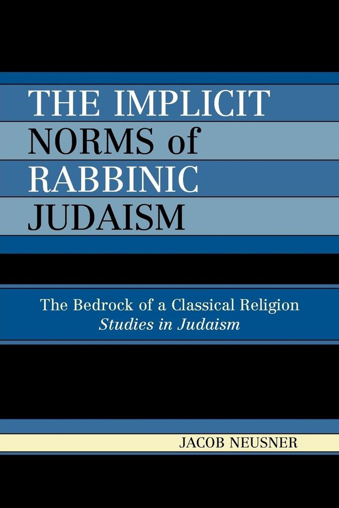 The Implicit Norms of Rabbinic Judaism: The Bedrock of a Classical Religion als Taschenbuch