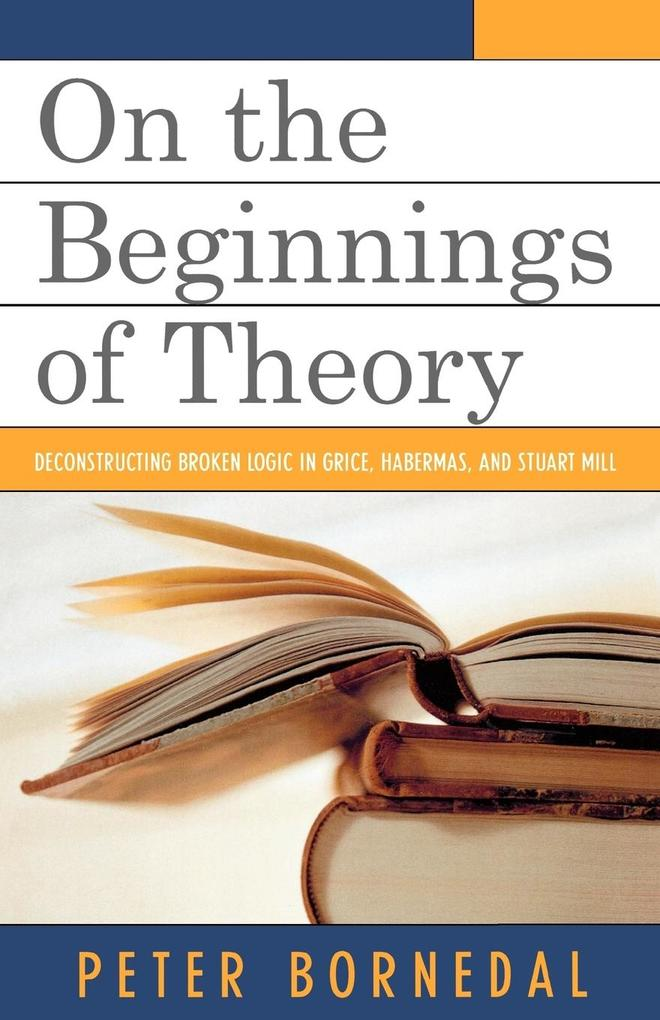 On the Beginnings of Theory: Deconstructing Broken Logic in Grice, Habermas, and Stuart Mill als Taschenbuch