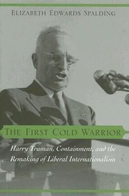 The First Cold Warrior: Harry Truman, Containment, and the Remaking of Liberal Internationalism als Buch
