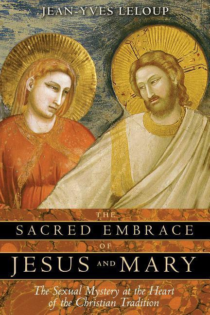 The Sacred Embrace of Jesus and Mary: The Sexual Mystery at the Heart of the Christian Tradition als Taschenbuch