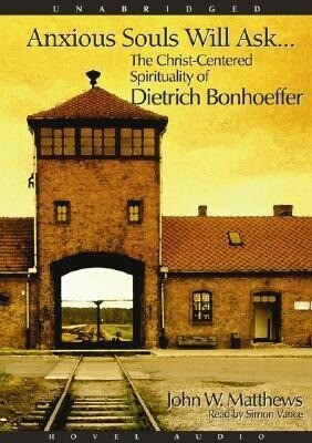 Anxious Souls Will Ask: The Christ Centered Spirituality of Dietrich Bonhoeffer als Hörbuch