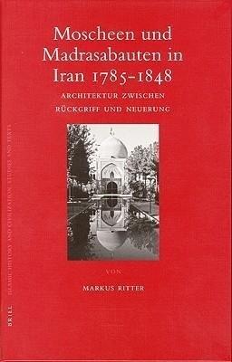 Moscheen Und Madrasabauten in Iran 1785-1848: Architektur Zwischen Rückgriff Und Neuerung als Buch