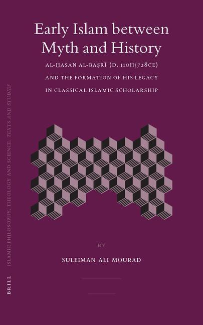 Early Islam Between Myth and History: Al- Asan Al-Ba R (D. 110h/728ce) and the Formation of His Legacy in Classical Islamic Scholarship als Buch