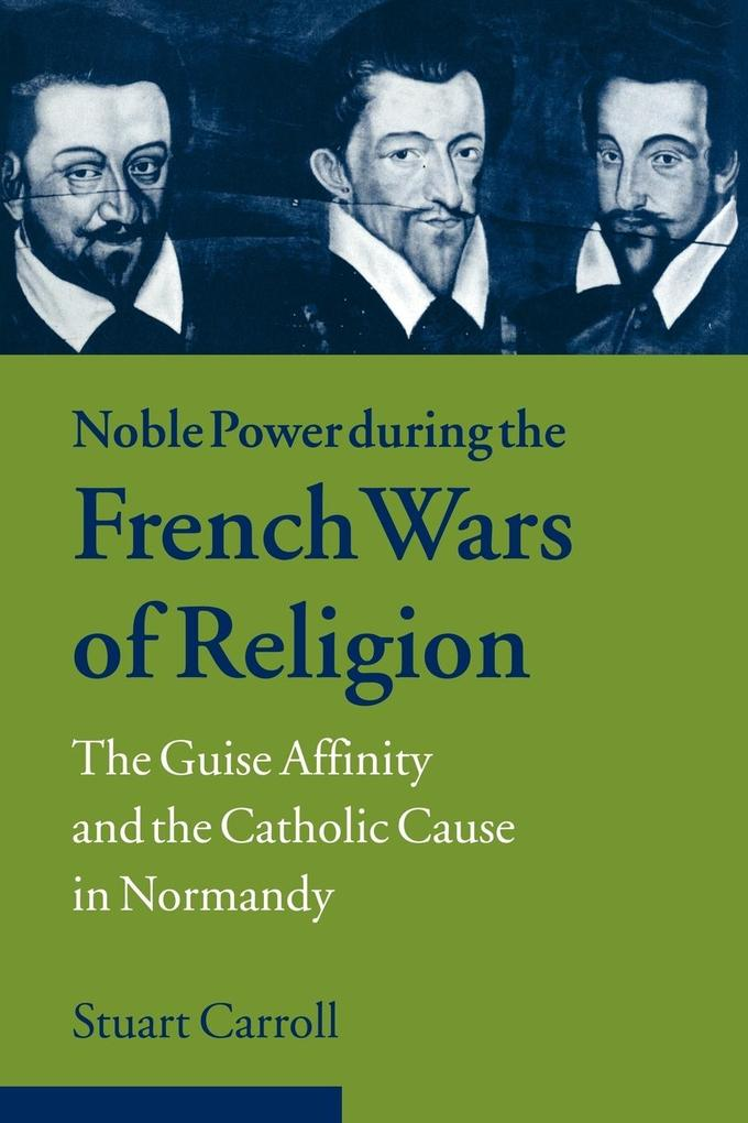 Noble Power During the French Wars of Religion: The Guise Affinity and the Catholic Cause in Normandy als Buch
