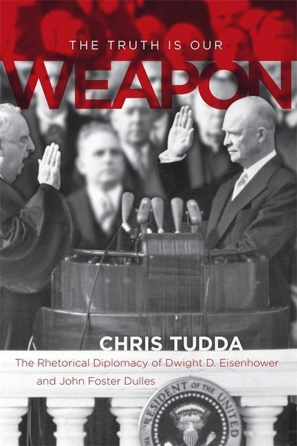 The Truth Is Our Weapon: The Rhetorical Diplomacy of Dwight D. Eisenhower and John Foster Dulles als Buch