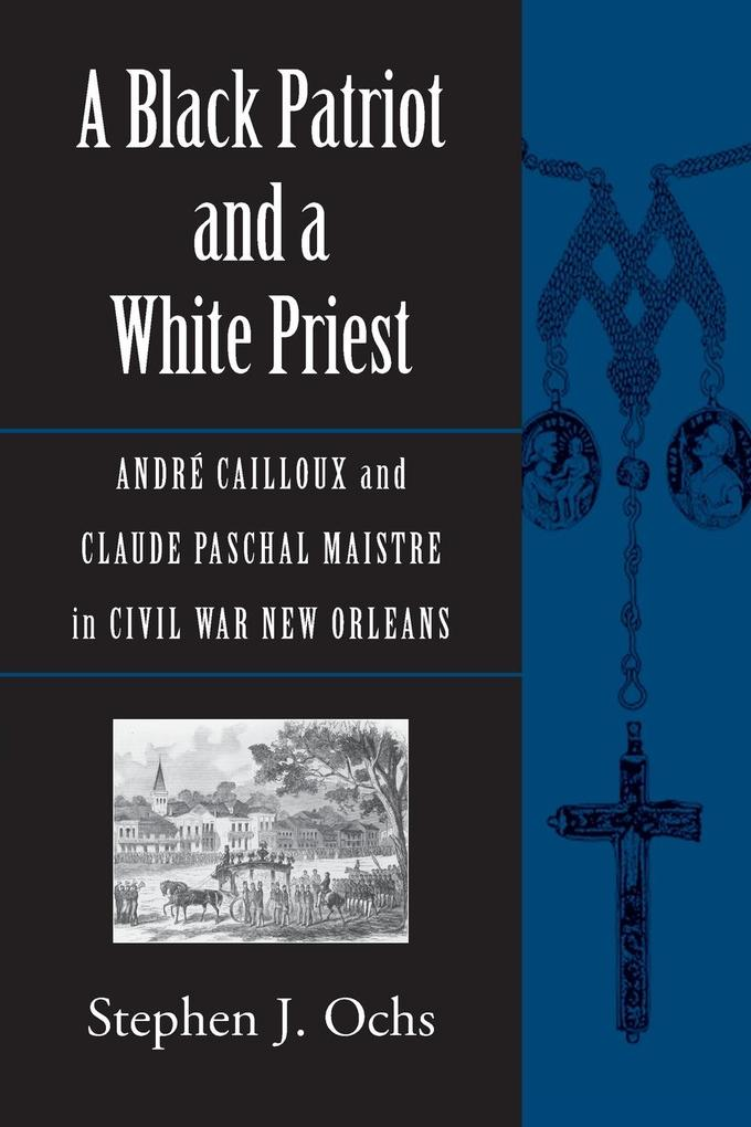 A Black Patriot and a White Priest: Andre Cailloux and Claude Paschal Maistre in Civil War New Orleans als Taschenbuch