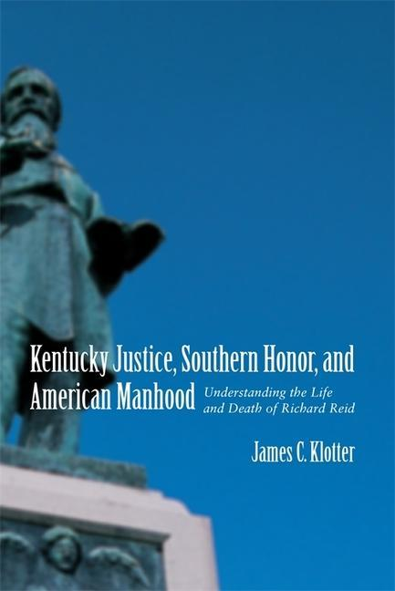 Kentucky Justice, Southern Honor, and American Manhood: Understanding the Life and Death of Richard Reid als Taschenbuch