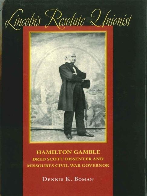 Lincoln's Resolute Unionist: Hamilton Gamble, Dred Scott Dissenter and Missouri's Civil War Governor als Buch