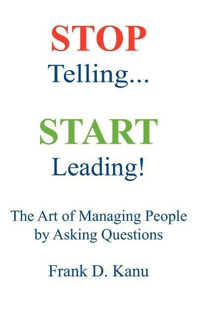 Stop Telling. Start Leading! the Art of Managing People by Asking Questions als Buch