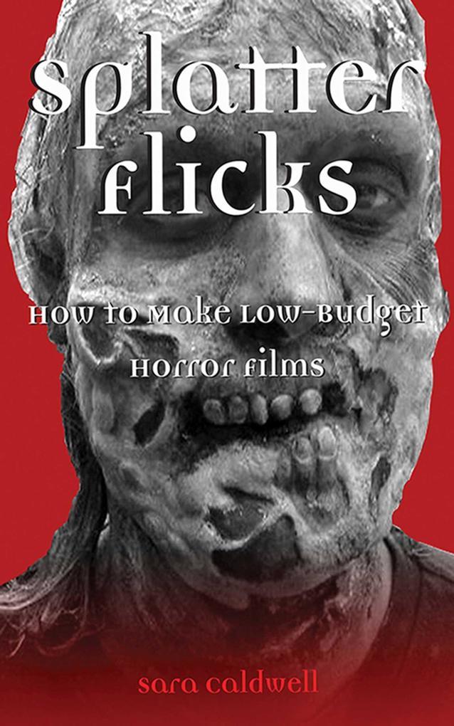 Splatter Flicks: How to Make Low-Budget Horror Films als Buch