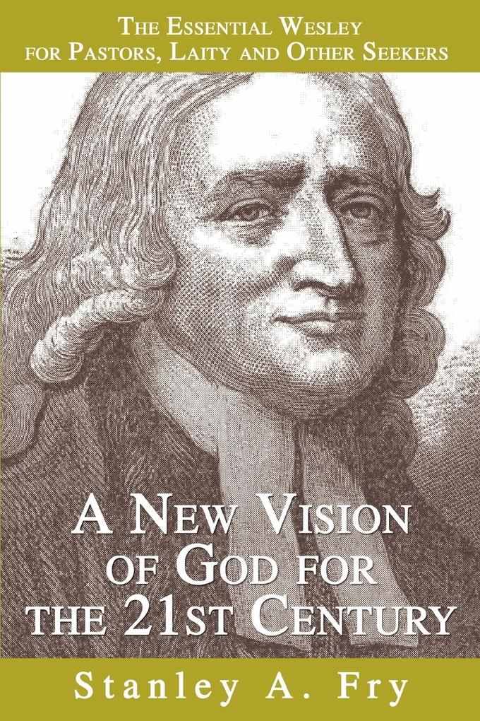 A New Vision of God for the 21st Century: The Essential Wesley for Pastors, Laity and Other Seekers als Taschenbuch