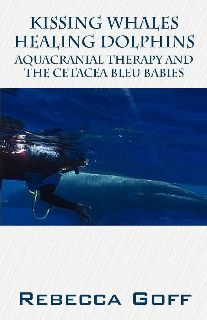 Kissing Whales Healing Dolphins: Aquacranial Therapy and the Cetacea Bleu Babies als Taschenbuch