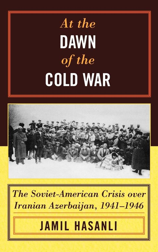 At the Dawn of the Cold War: The Soviet-American Crisis Over Iranian Azerbaijan, 1941-1946 als Buch