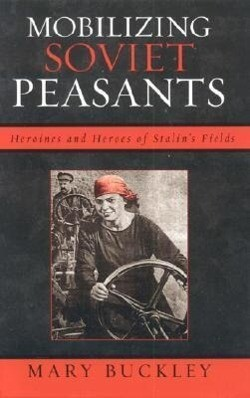 Mobilizing Soviet Peasants: Heroines and Heroes of Stalin's Fields als Buch