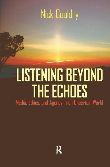 Listening Beyond the Echoes: Media, Ethics, and Agency in an Uncertain World als Buch