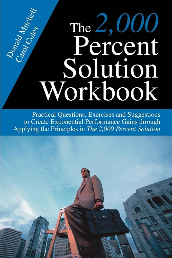 The 2,000 Percent Solution Workbook: Practical Questions, Exercises and Suggestions to Create Exponential Performance Gains Through Applying the Princ als Taschenbuch