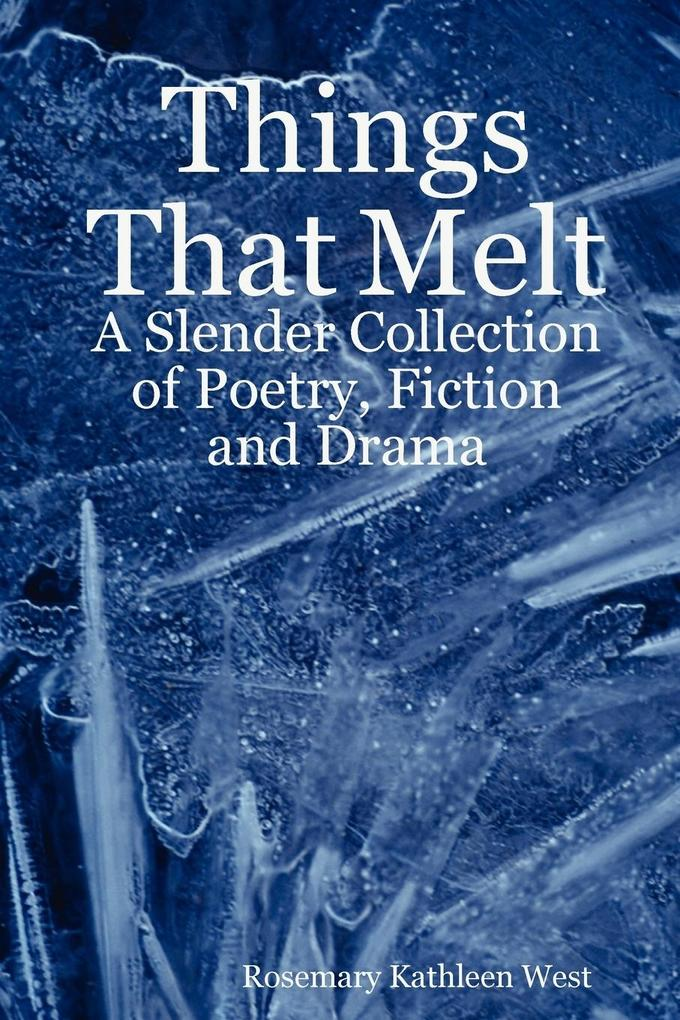 Things That Melt: A Slender Collection of Poetry, Fiction and Drama als Taschenbuch