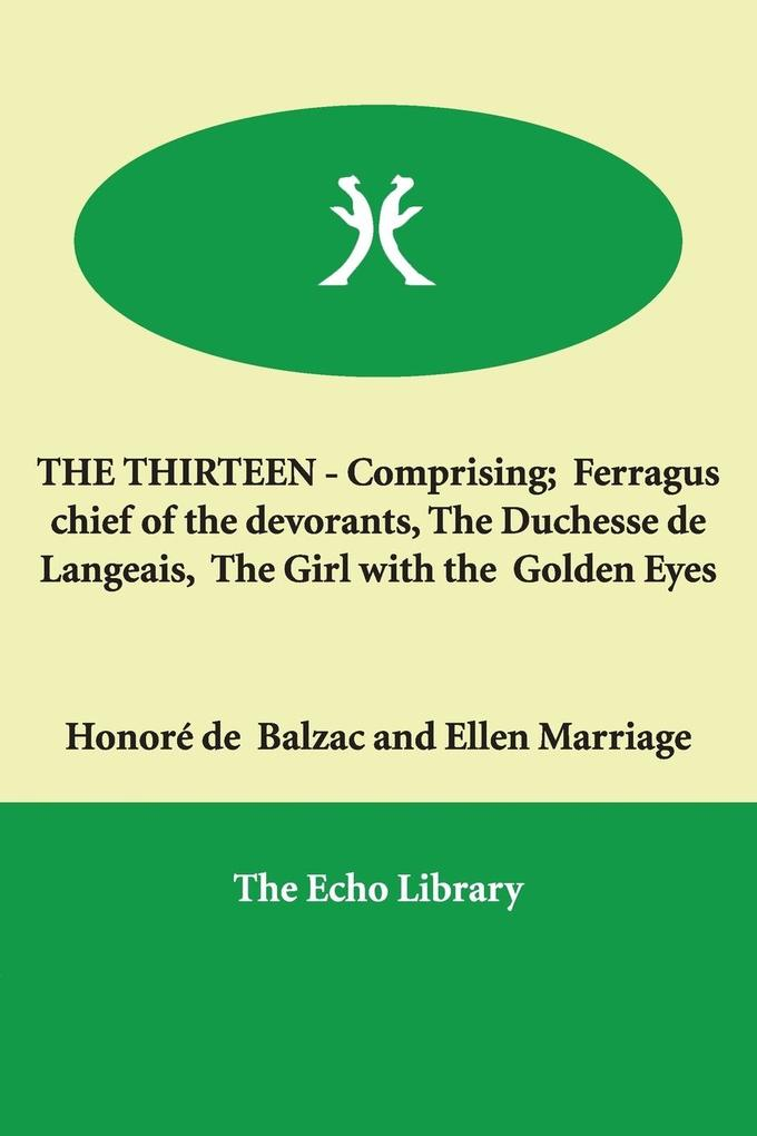 The Thirteen - Comprising; Ferragus Chief of the Devorants, the Duchesse de Langeais, the Girl with the Golden Eyes als Buch
