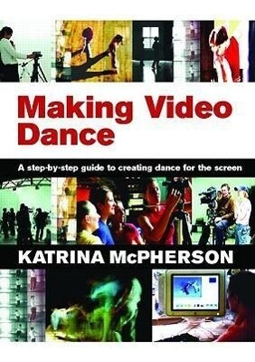 Making Video Dance: A Step-By-Step Guide to Creating Dance for the Screen als Taschenbuch