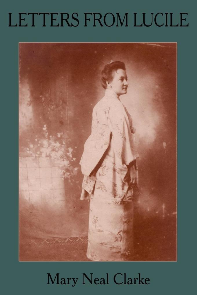 Letters from Lucile: Life and Letters of Lucile Daniel Clarke 1876-1933 Missionary to Japan 1899-1933 als Taschenbuch