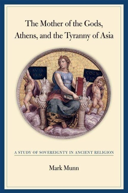 The Mother of the Gods, Athens, and the Tyranny of Asia: A Study of Sovereignty in Ancient Religion als Buch