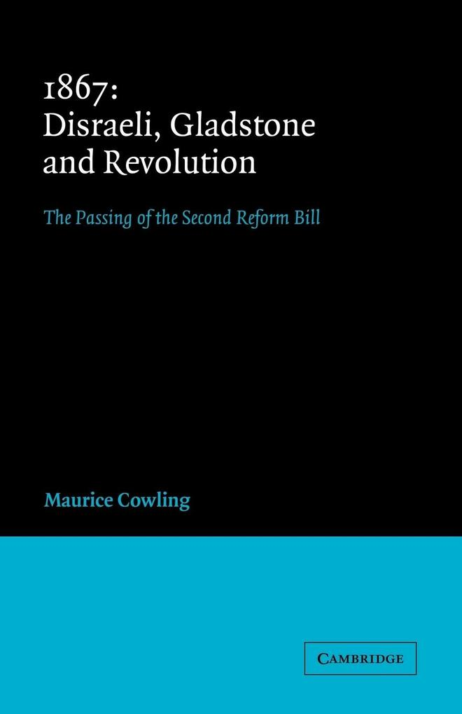 1867 Disraeli, Gladstone and Revolution: The Passing of the Second Reform Bill als Buch
