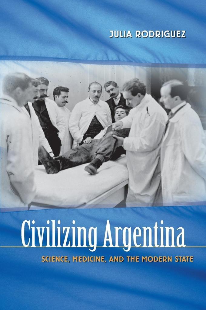 Civilizing Argentina: Science, Medicine, and the Modern State als Taschenbuch