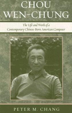 Chou Wen-Chung: The Life and Work of a Contemporary Chinese-Born American Composer als Buch