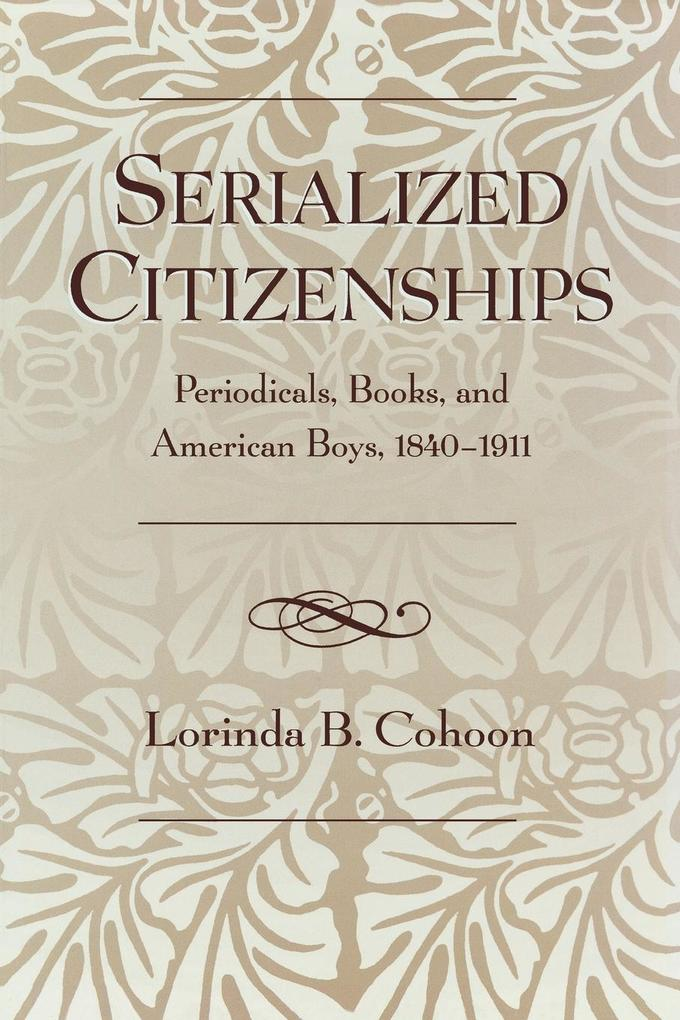 Serialized Citizenships: Periodicals, Books, and American Boys, 1840-1911 als Taschenbuch