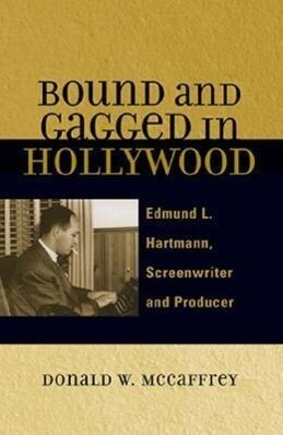 Bound and Gagged in Hollywood: Edward L. Hartmann, Screenwriter and Producer als Taschenbuch