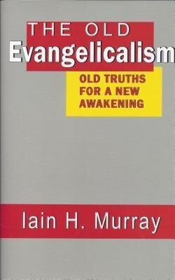 The Old Evangelicalism: Old Truths for a New Awakening als Buch