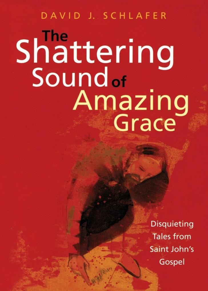 The Shattering Sound of Amazing Grace: Disquieting Tales from Saint John's Gospel als Taschenbuch