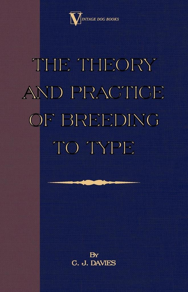The Theory and Practice of Breeding to Type and Its Application to the Breeding of Dogs, Farm Animals, Cage Birds and Other Small Pets als Taschenbuch
