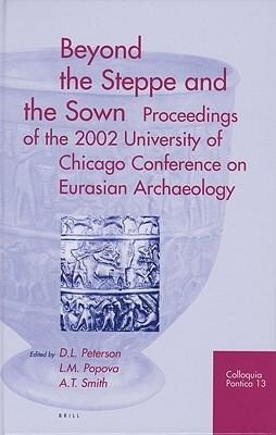Beyond the Steppe and the Sown: Proceedings of the 2002 University of Chicago Conference on Eurasian Archaeology als Buch