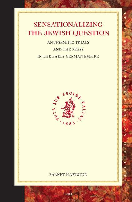 Sensationalizing the Jewish Question: Anti-Semitic Trials and the Press in the Early German Empire als Buch