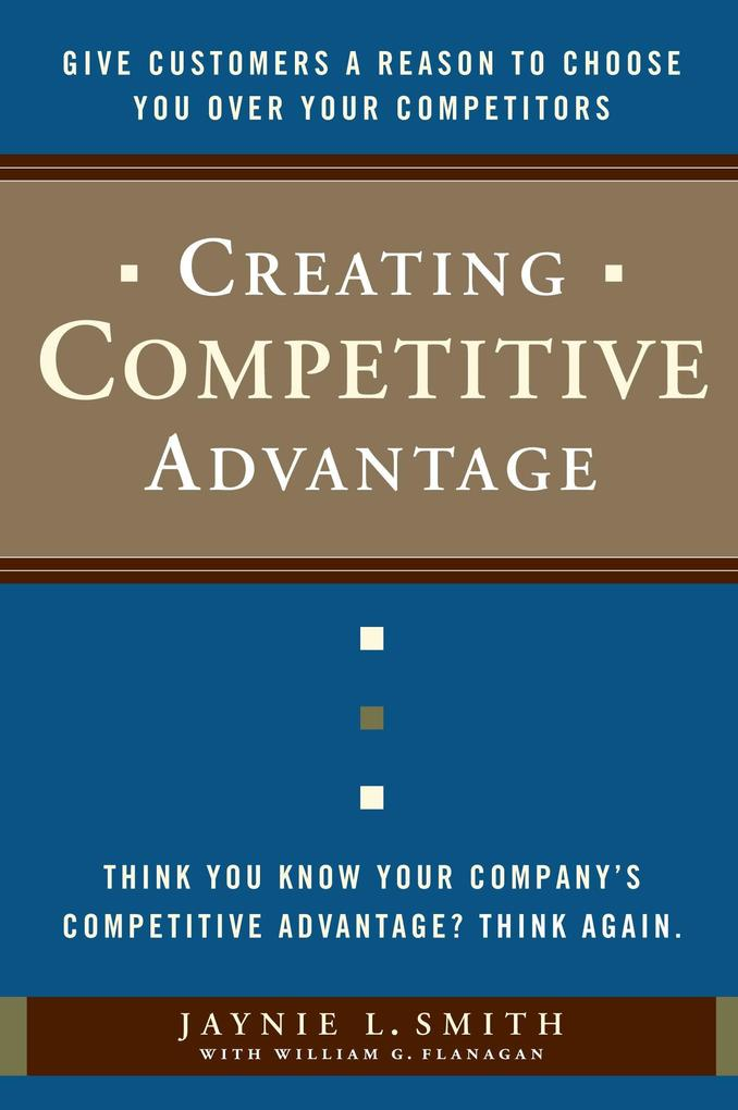 Creating Competitive Advantage: Give Customers a Reason to Choose You Over Your Competitors als Buch