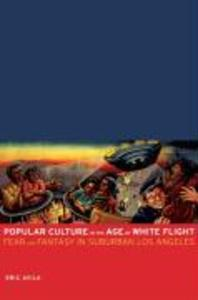 Popular Culture in the Age of White Flight: Fear and Fantasy in Suburban Los Angeles als Taschenbuch