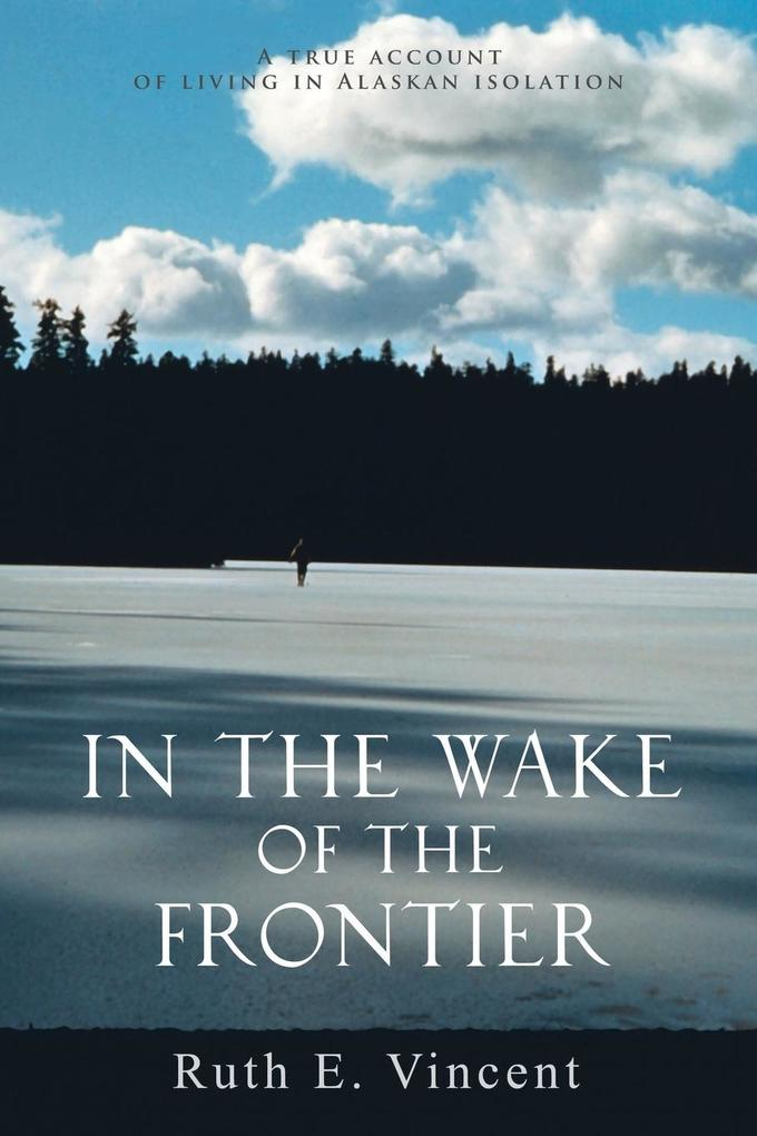 In the Wake of the Frontier: A True Account of Living in Alaskan Isolation als Buch