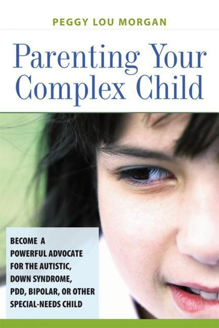 Parenting Your Complex Child: Become a Powerful Advocate for the Autistic, Down Syndrome, PDD, Bipolar, or Other Special-Needs Child als Buch