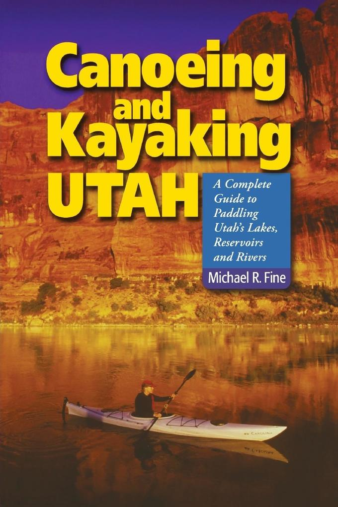 Canoeing and Kayaking Utah: A Complete Guide to Paddling Utah's Lakes, Reservoirs and Rivers als Taschenbuch
