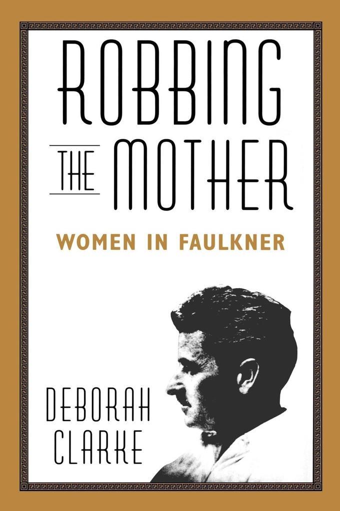 Robbing the Mother: Women in Faulkner als Taschenbuch