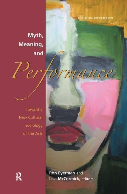 Myth, Meaning and Performance: Toward a New Cultural Sociology of the Arts als Buch