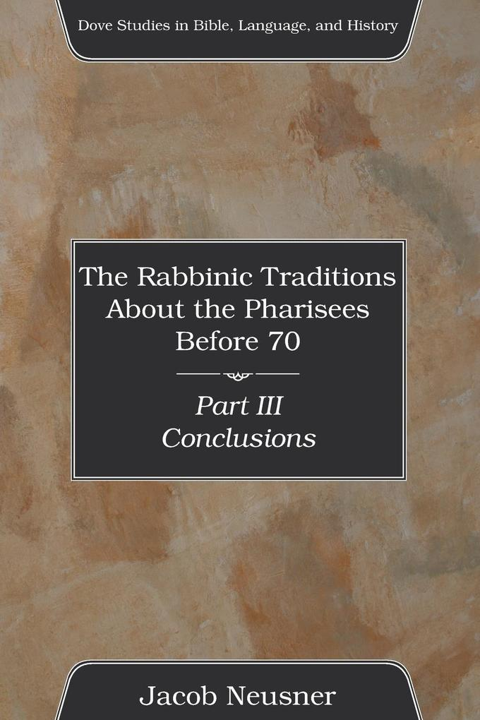 The Rabbinic Traditions about the Pharisees Before 70, Part III: Conclusions als Taschenbuch